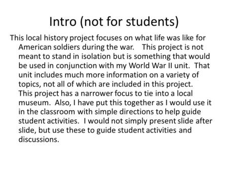 Intro (not for students) This local history project focuses on what life was like for American soldiers during the war. This project is not meant to stand.