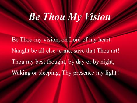 Be Thou My Vision Be Thou my vision, oh Lord of my heart. Naught be all else to me, save that Thou art! Thou my best thought, by day or by night, Waking.