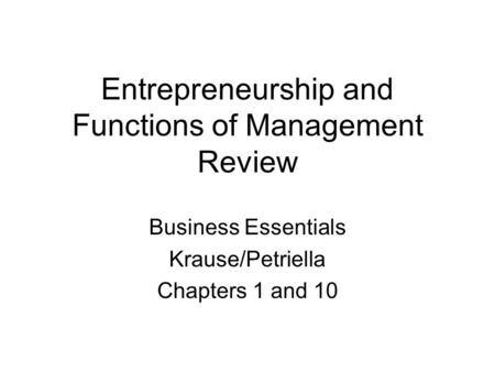 Entrepreneurship and Functions of Management Review Business Essentials Krause/Petriella Chapters 1 and 10.