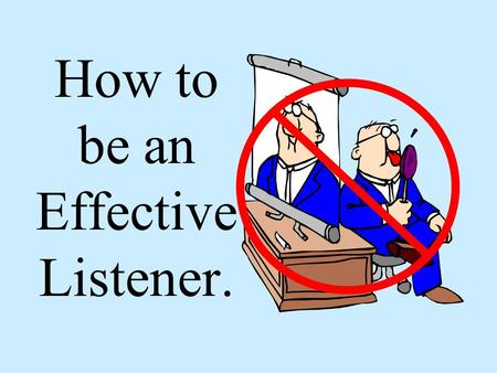 How to be an Effective Listener.
