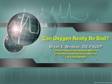 Can Oxygen Really Be Bad? Bryan E. Bledsoe, DO, FACEP Clinical Professor of Emergency Medicine University of Nevada School of Medicine Las Vegas, Nevada.
