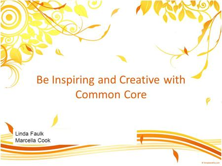 Be Inspiring and Creative with Common Core Linda Faulk Marcella Cook.