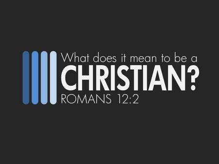 What does it mean to be a CHRISTIAN? ROMANS 12:2.