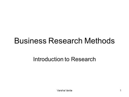 Varsha Varde1 Business Research Methods Introduction to Research.
