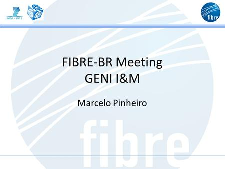 FIBRE-BR Meeting GENI I&M Marcelo Pinheiro. Agenda GENI Overview GENI User groups GENI I&M Use Cases GENI I&M Services.