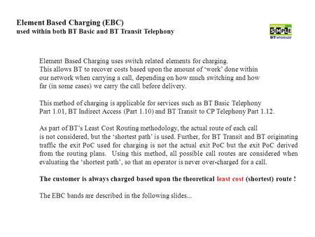Element Based Charging (EBC) used within both BT Basic and BT Transit Telephony Element Based Charging uses switch related elements for charging. This.