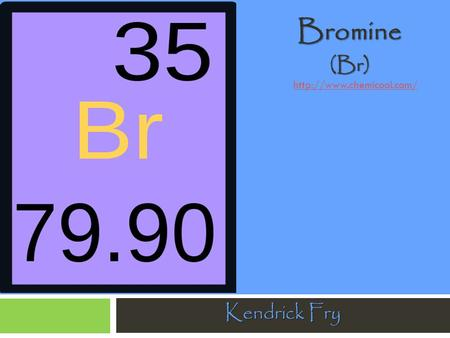 Bromine (Br) http://www.chemicool.com/ Kendrick Fry.