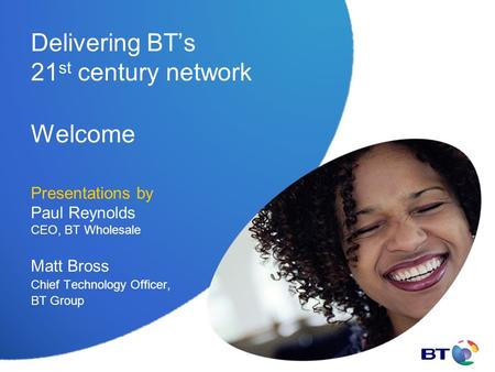 Delivering BT's 21 st century network Welcome Presentations by Paul Reynolds CEO, BT Wholesale Matt Bross Chief Technology Officer, BT Group.