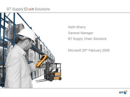 BT Supply Chain Solutions Keith Sherry General Manager BT Supply Chain Solutions Microsoft 25 th February 2009.