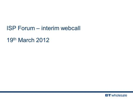 ISP Forum – interim webcall 19 th March 2012. Confidentiality & legal statement The information contained in this Presentation slide-pack is confidential.
