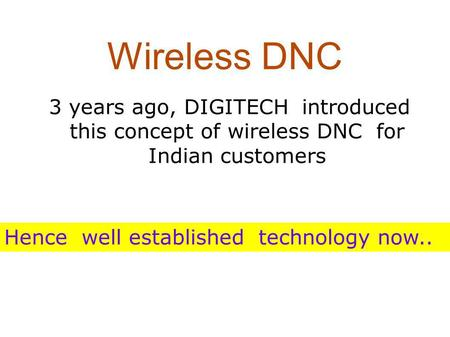 Wireless DNC 3 years ago, DIGITECH introduced this concept of wireless DNC for Indian customers Hence well established technology now..