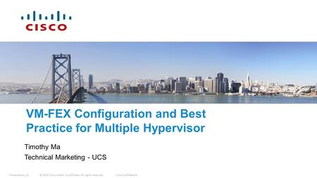© 2010 Cisco and/or its affiliates. All rights reserved.Cisco Confidential Presentation_ID VM-FEX Configuration and Best Practice for Multiple Hypervisor.
