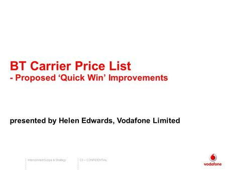 C3 – CONFIDENTIALInterconnect Scope & Strategy BT Carrier Price List - Proposed 'Quick Win' Improvements presented by Helen Edwards, Vodafone Limited.