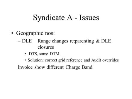 Syndicate A - Issues Geographic nos: –DLERange changes re:parenting & DLE closures DTS, some DTM Solution: correct grid reference and Audit overrides Invoice.