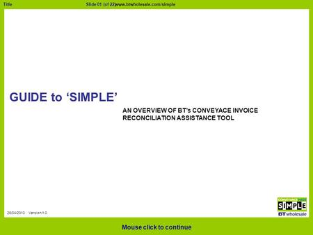 Slide 01 (of 22)Title 26/04/2010 Version 1.0 GUIDE to 'SIMPLE' Mouse click to continue AN OVERVIEW OF BT's CONVEYACE INVOICE RECONCILIATION ASSISTANCE.
