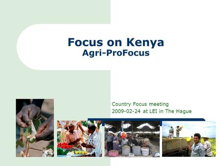 Focus on Kenya Agri-ProFocus Country Focus meeting 2009-02-24 at LEI in The Hague.