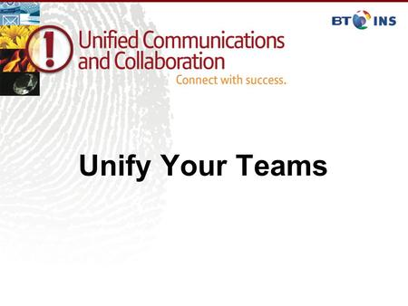 Unify Your Teams. Agenda Introduction BT INS Market Drivers for Unified Communications Unified Communications Delivers Unified Communications in Action.