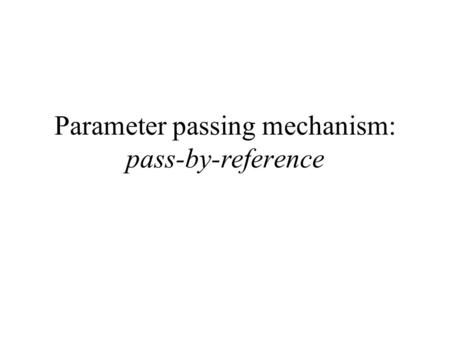 Parameter passing mechanism: pass-by-reference. The Pass-by-reference mechanism - the agreement Recall: Parameter passing mechanism = agreement between.