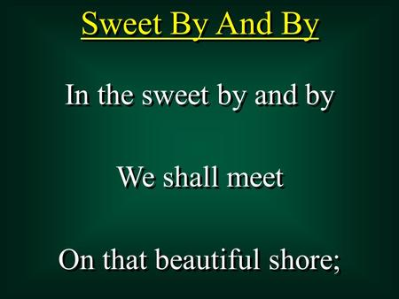 Sweet By And By In the sweet by and by We shall meet On that beautiful shore; In the sweet by and by We shall meet On that beautiful shore;