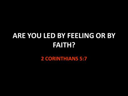 ARE YOU LED BY FEELING OR BY FAITH? 2 CORINTHIANS 5:7.