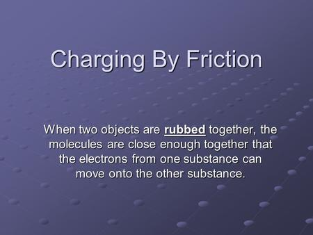 Charging By Friction When two objects are rubbed together, the molecules are close enough together that the electrons from one substance can move onto.