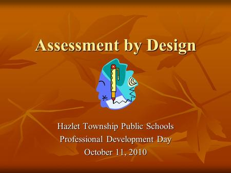 Assessment by Design Hazlet Township Public Schools Professional Development Day October 11, 2010.