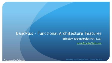 BancPlus – Functional Architecture Features Brindley Technologies Pvt. Ltd. www.BrindleyTech.com Company Confidential 1 Brindley Technologies Pvt. Ltd.