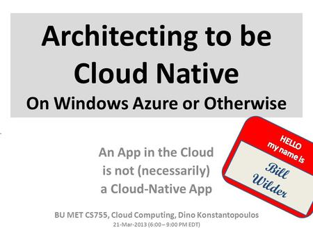 Architecting to be Cloud Native On Windows Azure or Otherwise BU MET CS755, Cloud Computing, Dino Konstantopoulos 21-Mar-2013 (6:00 – 9:00 PM EDT) Bill.