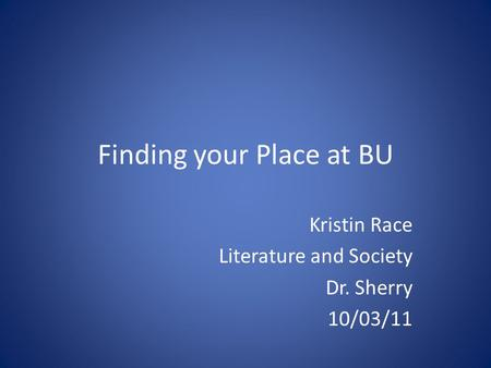 Finding your Place at BU Kristin Race Literature and Society Dr. Sherry 10/03/11.