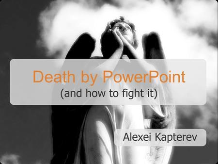 Death by PowerPoint (and how to fight it) Alexei Kapterev.