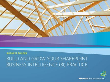 BUILD AND GROW YOUR SHAREPOINT BUSINESS INTELLIGENCE (BI) PRACTICE BUSINESS BUILDER BUILD AND GROW YOUR SHAREPOINT BUSINESS INTELLIGENCE (BI) PRACTICE.