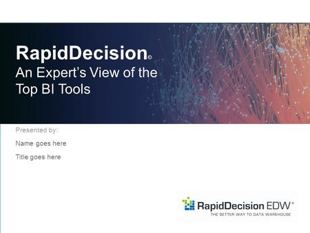 RapidDecision © An Expert's View of the Top BI Tools Presented by: Name goes here Title goes here.