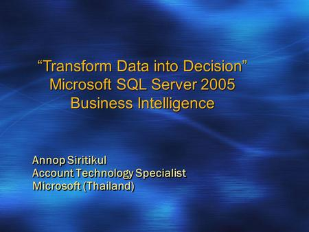 "Annop Siritikul Account Technology Specialist Microsoft (Thailand) ""Transform Data into Decision"" Microsoft SQL Server 2005 Business Intelligence."