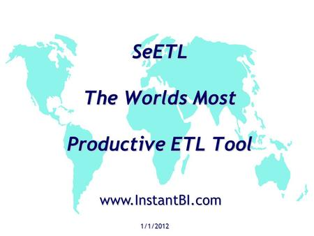 SeETL The Worlds Most Productive ETL Tool 1/1/2012 www.InstantBI.com.