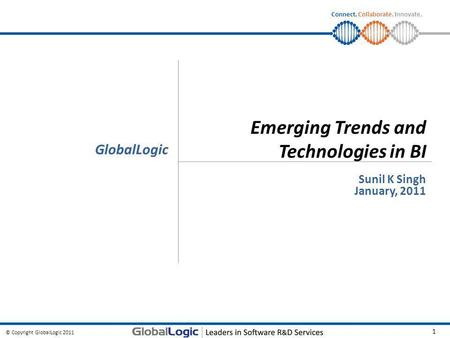 © Copyright GlobalLogic 2011 1 Connect. Collaborate. Innovate. Emerging Trends and Technologies in BI Sunil K Singh January, 2011 GlobalLogic.
