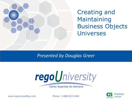 Www.regoconsulting.comPhone: 1-888-813-0444 Presented by Douglas Greer Creating and Maintaining Business Objects Universes.