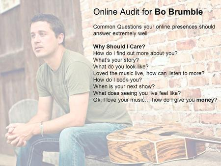Online Audit for Bo Brumble Common Questions your online presences should answer extremely well: Why Should I Care? How do I find out more about you? What's.