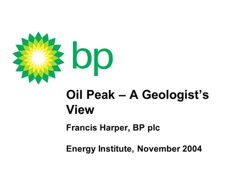 Oil Peak – A Geologist's View Francis Harper, BP plc Energy Institute, November 2004.