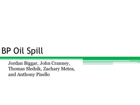 BP Oil Spill Jordan Biggar, John Cranney, Thomas Sledzik, Zachary Metea, and Anthony Pisello.
