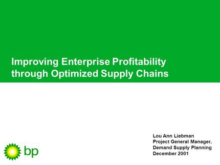Lou Ann Liebman Project General Manager, Demand Supply Planning December 2001 Improving Enterprise Profitability through Optimized Supply Chains.