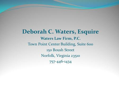 Deborah C. Waters, Esquire Waters Law Firm, P.C. Town Point Center Building, Suite 600 150 Boush Street Norfolk, Virginia 23510 757-446-1434.