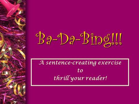 Ba-Da-Bing!!! A sentence-creating exercise to thrill your reader!