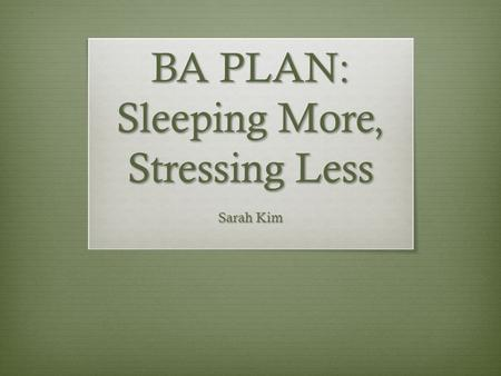 BA PLAN: Sleeping More, Stressing Less Sarah Kim.