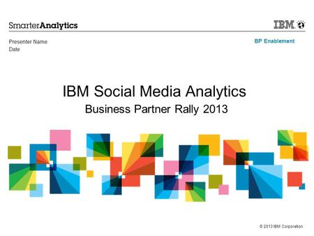 © 2013 IBM Corporation BP Enablement IBM Social Media Analytics Business Partner Rally 2013 Presenter Name Date.