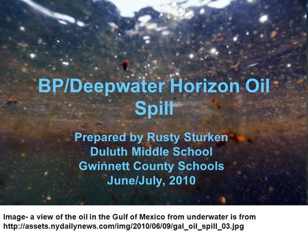 BP/Deepwater Horizon Oil Spill Prepared by Rusty Sturken Duluth Middle School Gwinnett County Schools June/July, 2010 Image- a view of the oil in the Gulf.