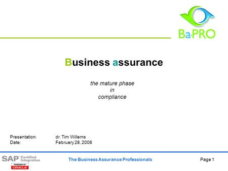The Business Assurance Professionals Page 1 Business assurance the mature phase in compliance Presentation: dr. Tim Willems Date: February 28, 2006.