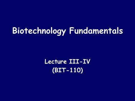 Biotechnology Fundamentals Lecture III-IV (BIT-110)