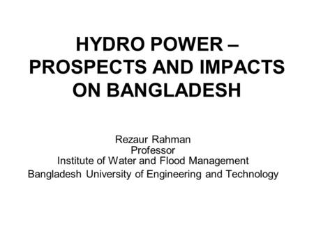 HYDRO POWER – PROSPECTS AND IMPACTS ON BANGLADESH Rezaur Rahman Professor Institute of Water and Flood Management Bangladesh University of Engineering.