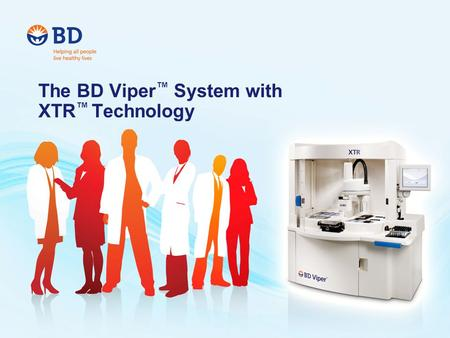 The BD Viper ™ System with XTR ™ Technology. Introducing the BD Viper ™ System with XTR ™ Technology Designed to meet the challenges faced by today's.