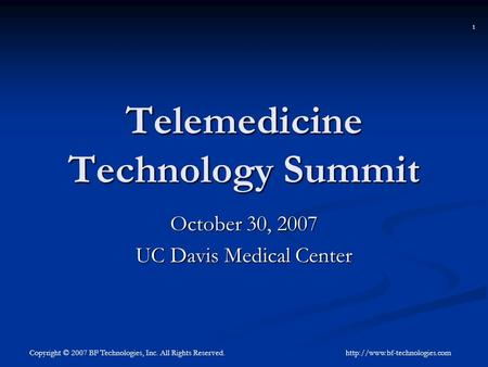 1 Copyright © 2007 BF Technologies, Inc. All Rights Reserved. Telemedicine Technology Summit October 30, 2007 UC Davis Medical.